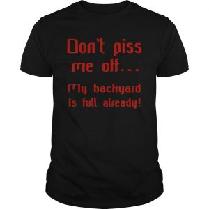Don't Piss Me Off My Backyard Is Full Already Shirt