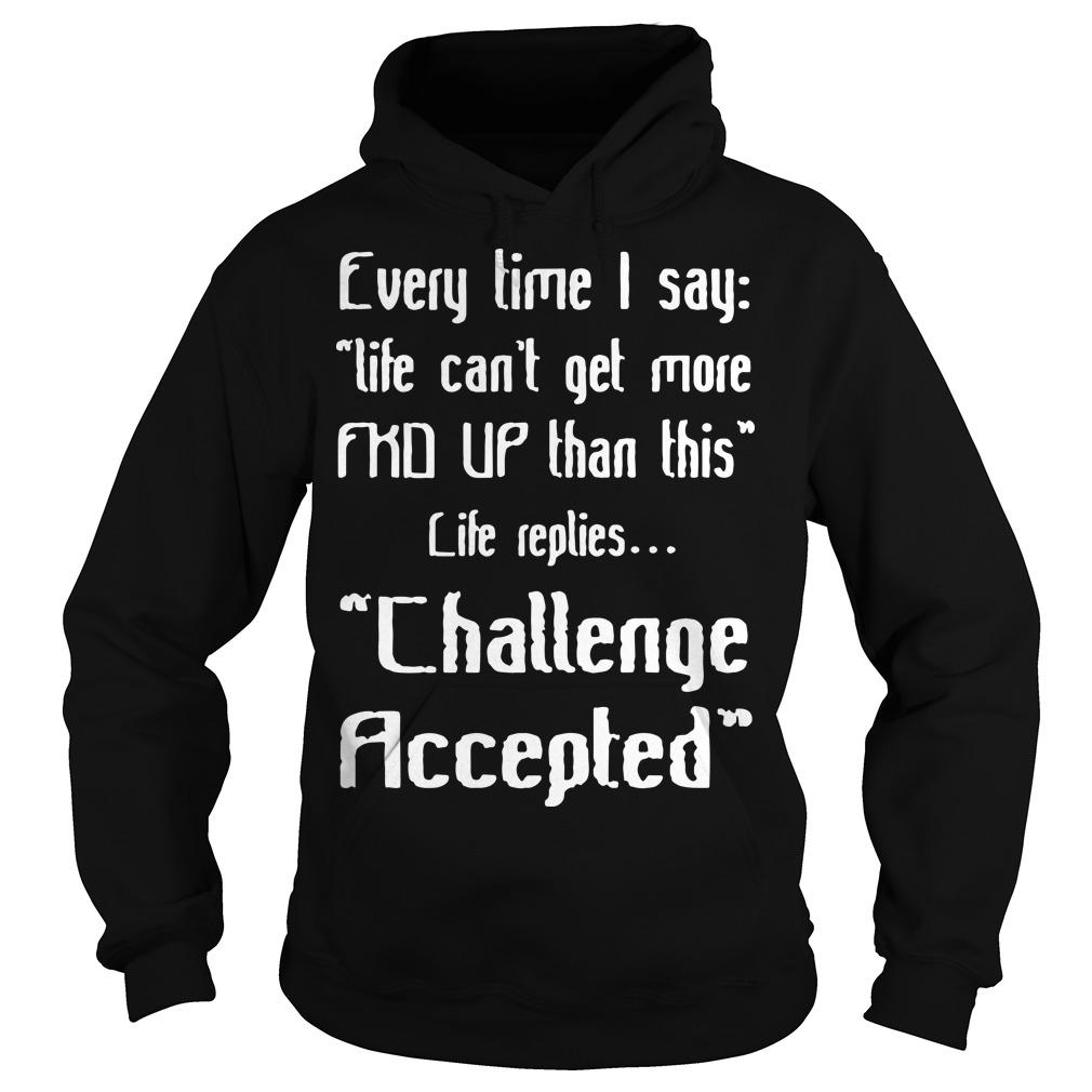 Every Time I Say Life Can't Get More Fkd Up Than This Life Replies Hoodie