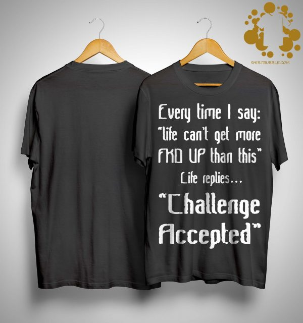 Every Time I Say Life Can't Get More Fkd Up Than This Life Replies Shirt