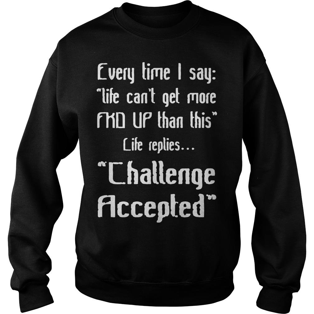 Every Time I Say Life Can't Get More Fkd Up Than This Life Replies Sweater
