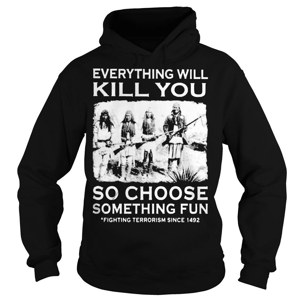 Everything Will Kill You So Choose Something Fun Fighting Terrorism Hoodie