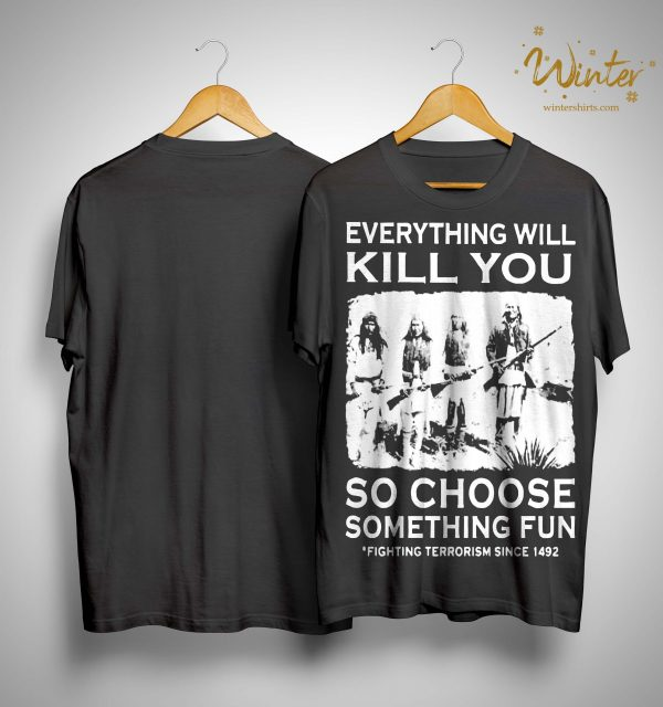 Everything Will Kill You So Choose Something Fun Fighting Terrorism Shirt