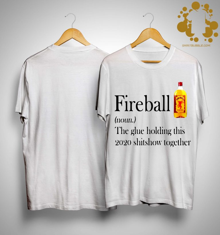 Fireball The Glue Holding This 2020 Shitshow Together Shirt