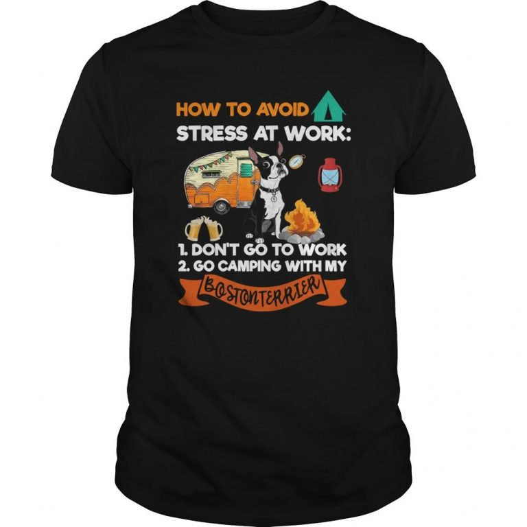 How To Avoid Stress At Work Go Camping With My Boston Terrier Shirt