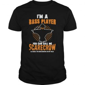 I'm A Bass Player You Can Call Me Scarecrow Shirt
