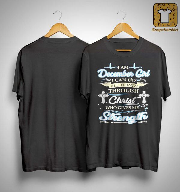 I Am December Girl I Can Do All Things Through Christ Who Gives Me Strength Shirt