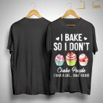 I Bake So I Don't Choke People Save A Life Send Flour Shirt