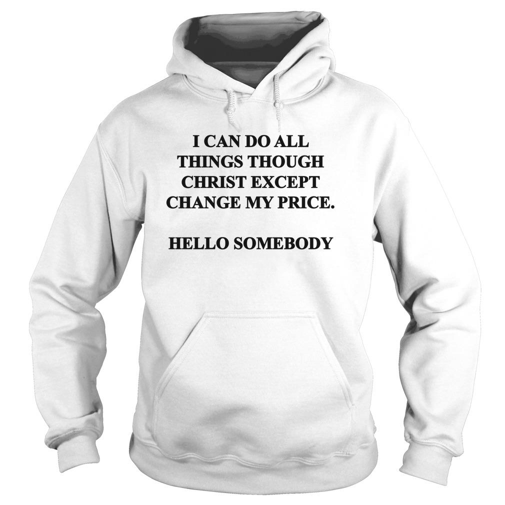 I Can Do All Things Through Christ Except Change My Price Hoodie