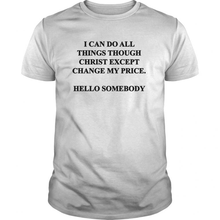I Can Do All Things Through Christ Except Change My Price Shirt