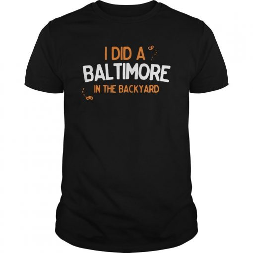 I Did A Baltimore In The Backyard Shirt