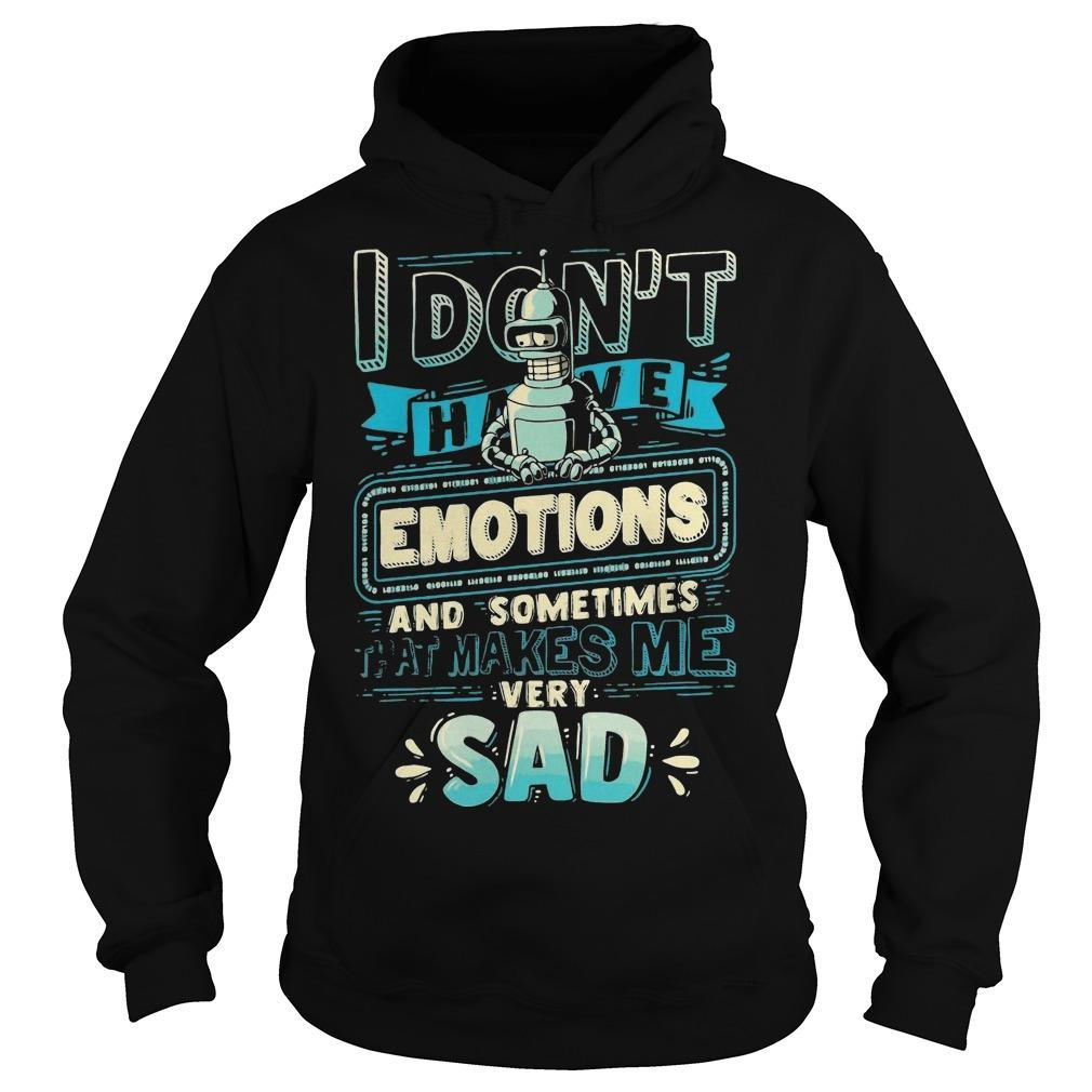 I Don't Have Emotions And Sometimes That Makes Me Very Sad Hoodie