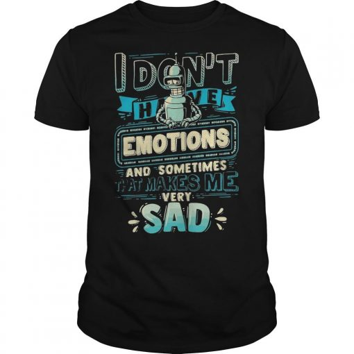 I Don't Have Emotions And Sometimes That Makes Me Very Sad Shirt