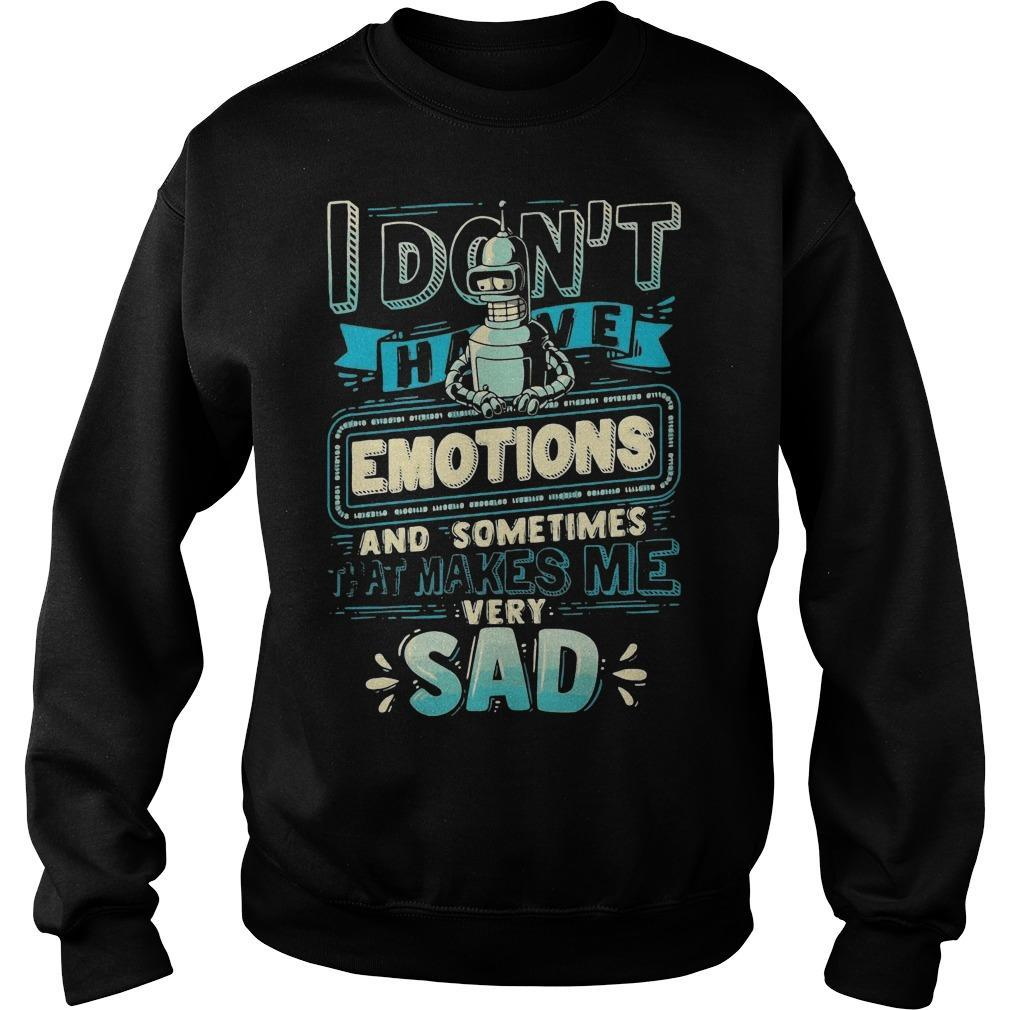 I Don't Have Emotions And Sometimes That Makes Me Very Sad Sweater