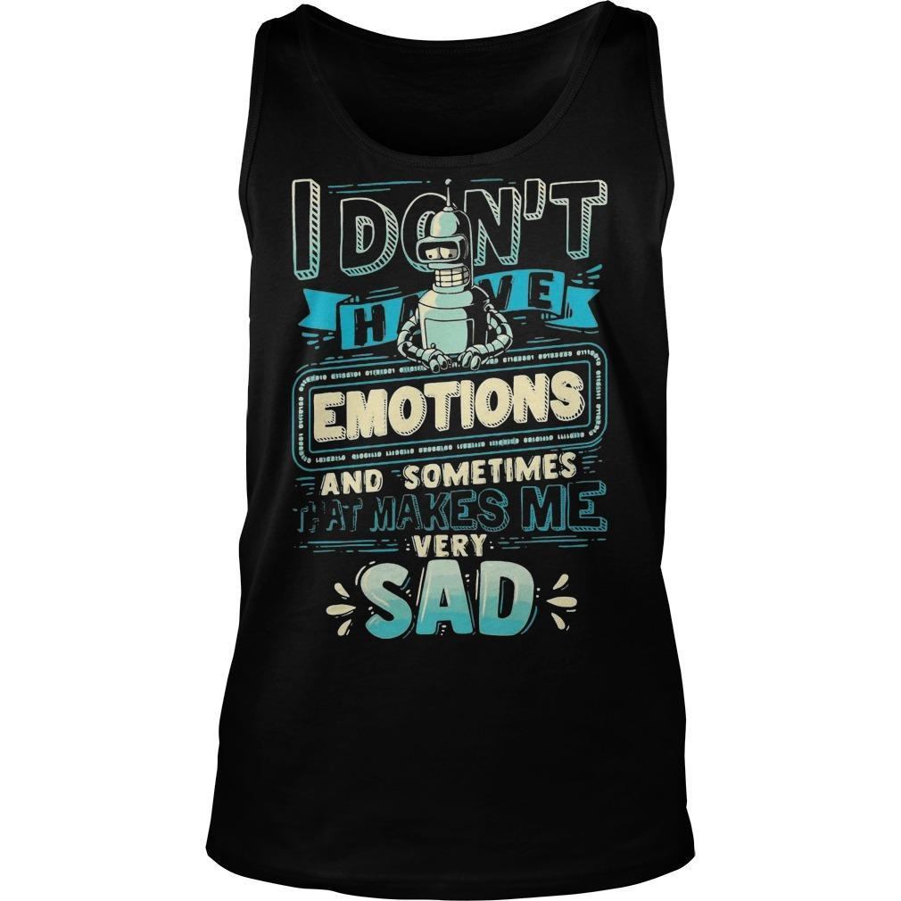 I Don't Have Emotions And Sometimes That Makes Me Very Sad Tank Top