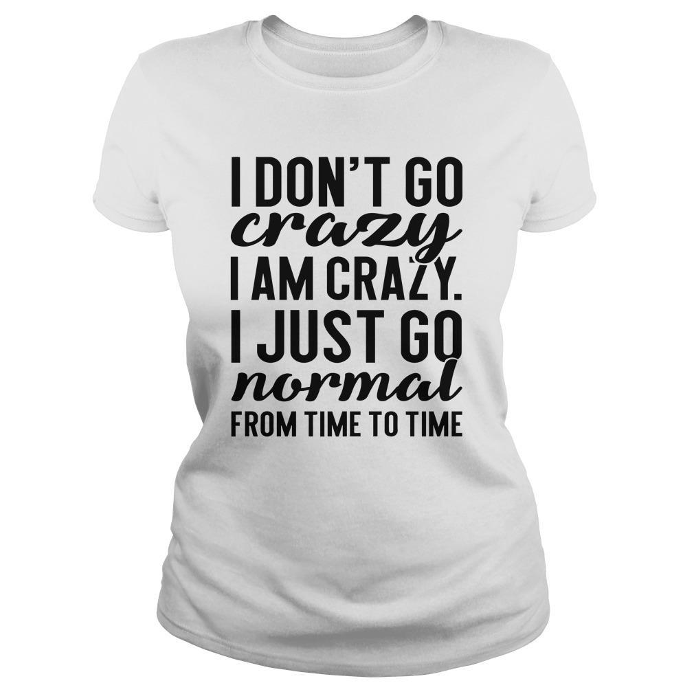 I Don't Go Crazy I Am Crazy I Just Go Normal Longsleeve