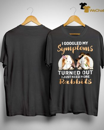I Googled My Symptoms Turned Out I Just Need More Rabbits Shirt