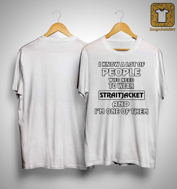 I Know A Lot Of People Who Need To Wear Straitjacket Shirt