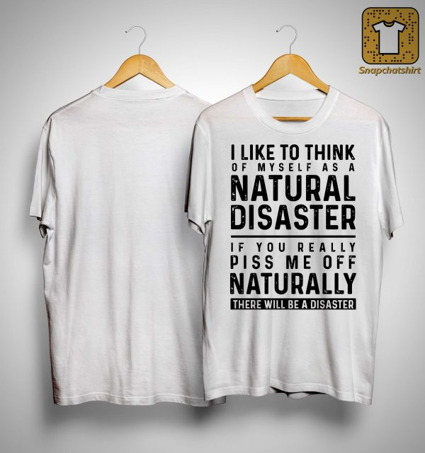 I Like To Think Of Myself As A Natural Disaster Shirt