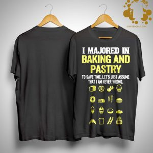 I Majored In Baking And Pastry To Save Time Let's Assume Shirt