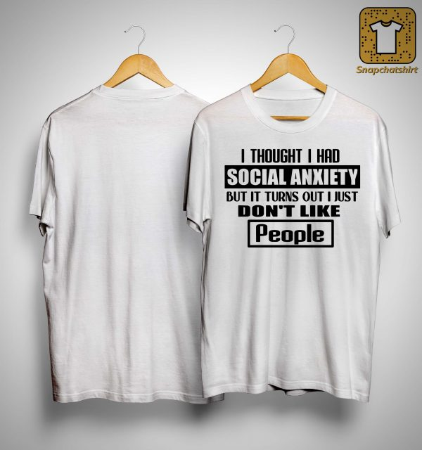 I Thought I Had Social Anxiety But It Turns Out I Just Don't Like People Shirt