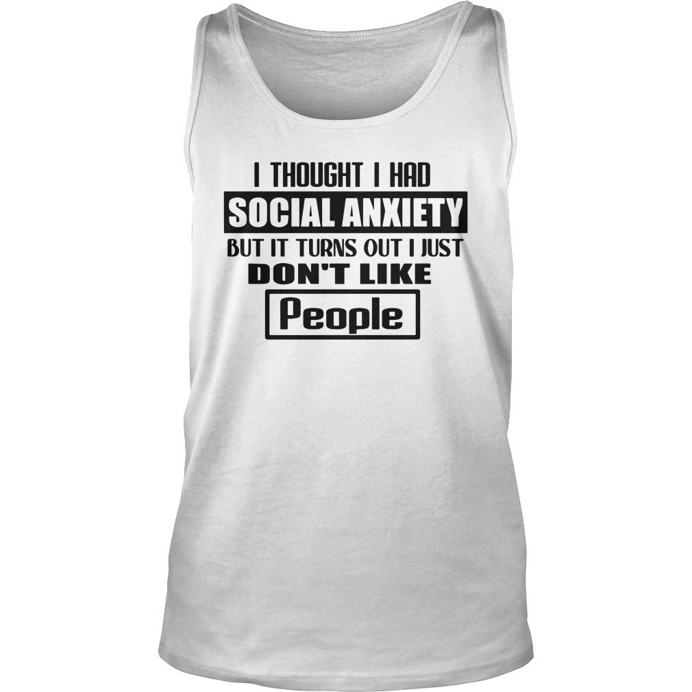 I Thought I Had Social Anxiety But It Turns Out I Just Don't Like People Tank Top