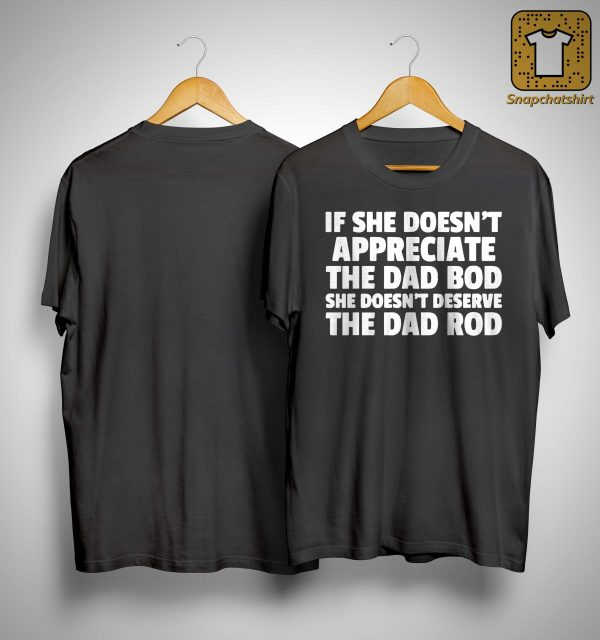 If She Doesn't Appreciate The Dad Bod She Doesn't Deserve The Dad Rod Shirt