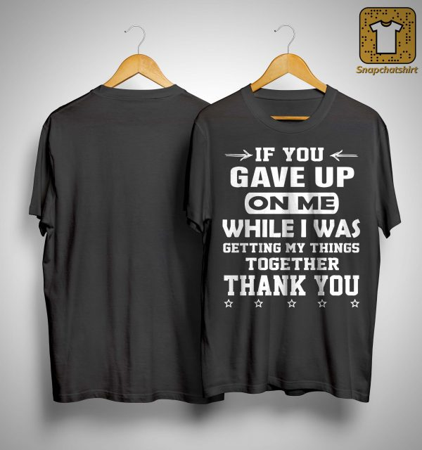 If You Gave Up On Me While I Was Getting My Things Together Shirt