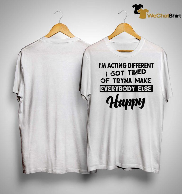 I'm Acting Different I Got Tired Of Tryna Make Everybody Else Happy Shirt