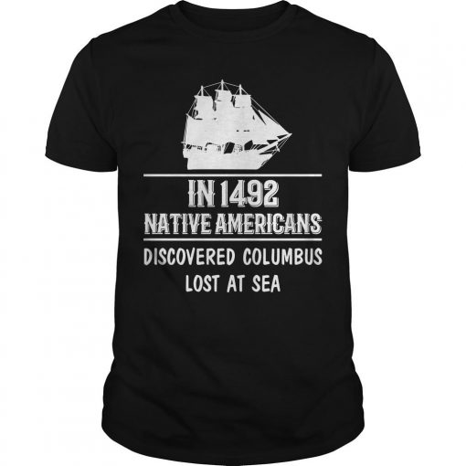 In 1492 Native Americans Discovered Columbus Lost At Sea Shirt