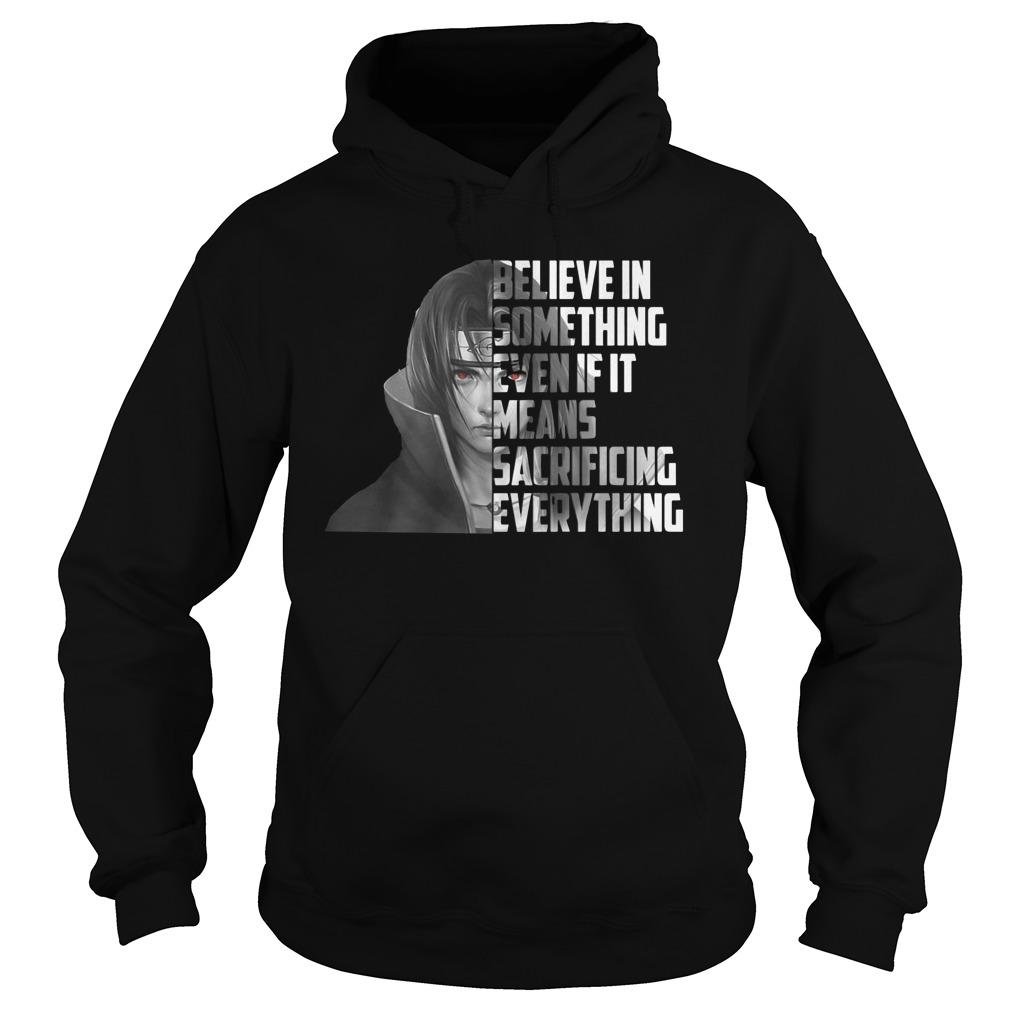Itachi Believe In Something Even If Means Sacrificing Everything Hoodie