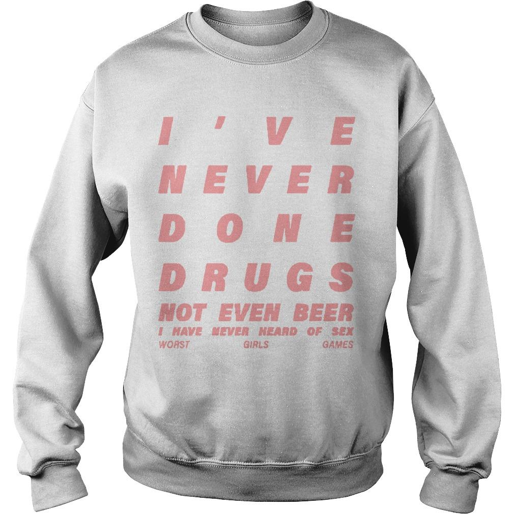 I've Never Done Drugs Not Even Beer I Have Never Heard Of Sex Sweater