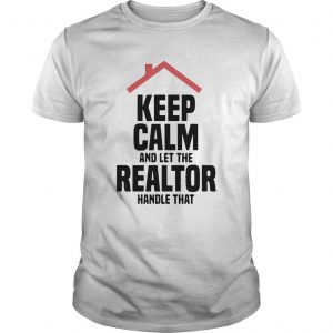 Keep Calm And Let The Realtor Handle That Shirt