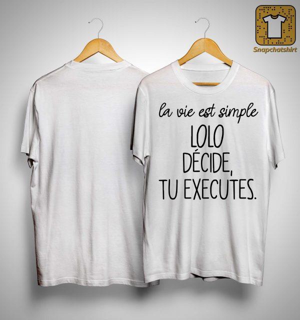 La Vie Est Simple Lolo Décide Tu Executes Shirt