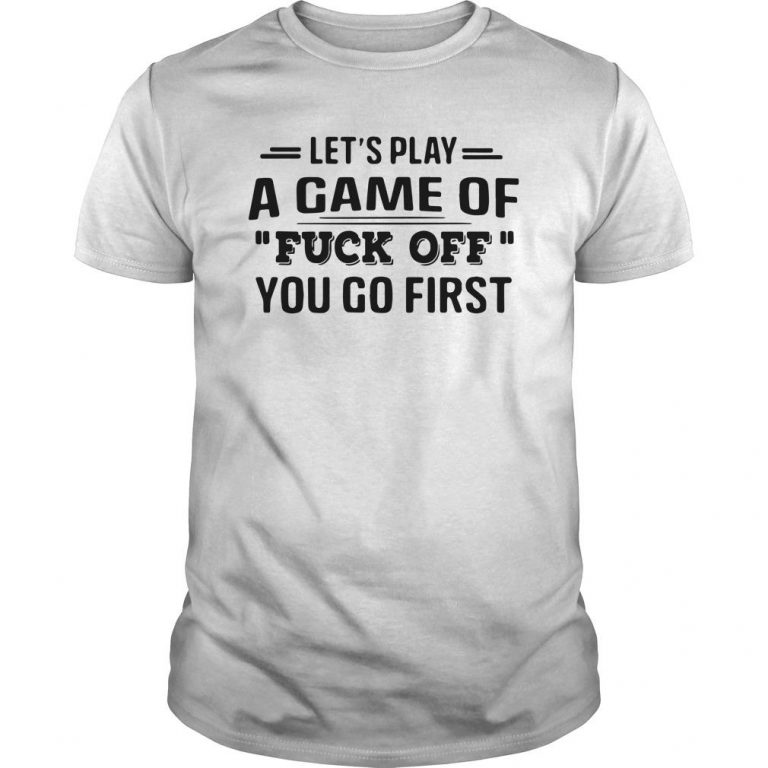 Let's Play A Game Of Fuck Off You Go First Shirt