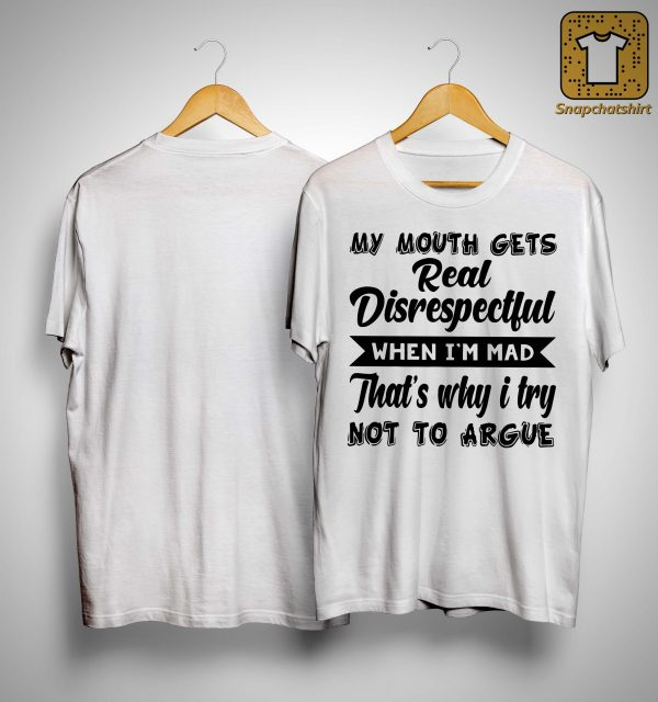 My Mouth Gets Real Disrespectful When I'm Mad That's Why I Try Not To Argue Shirt