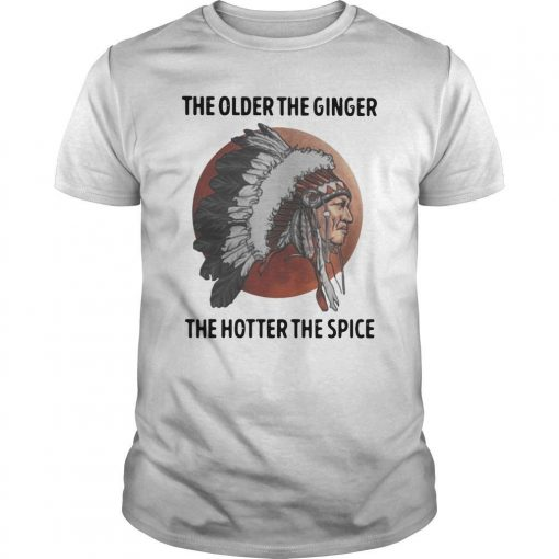 Native The Older The Ginger The Hotter The Spice Shirt