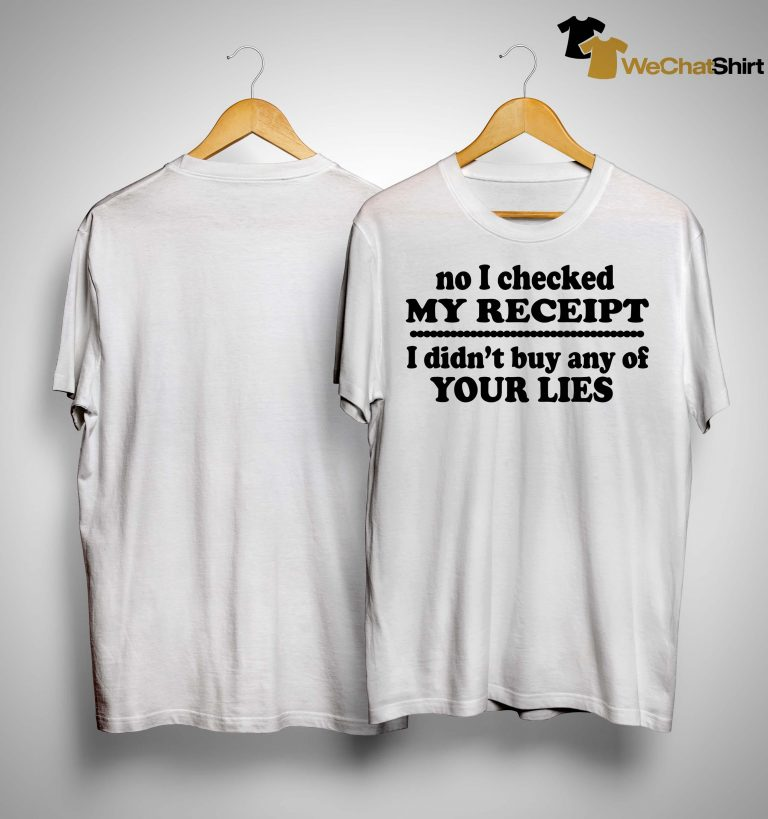 No Checked My Receipt I Didn't Buy Any Of Your Lies Shirt