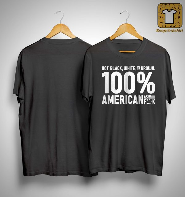 Not Black White Or Brown 100 American As Fuck Shirt