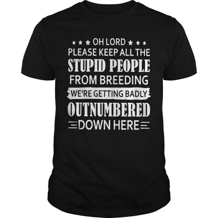 Oh Lord Please Keep All The Stupid People From Breeding Shirt