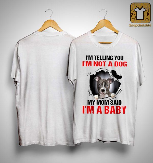 Pitbull I'm Telling You I'm Not A Dog My Mom Said I'm A Baby Shirt