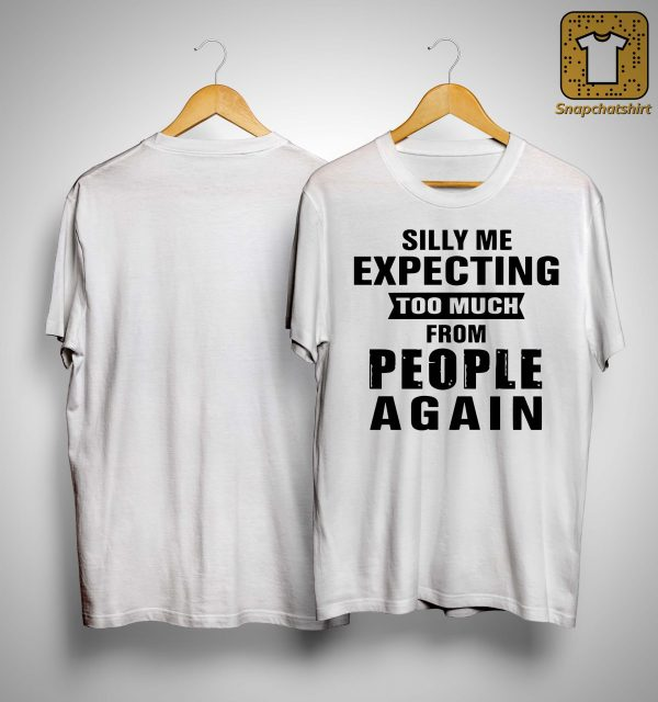 Silly Me Expecting Too Much From People Again Shirt