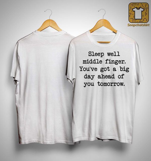 Sleep Well Middle Finger You've Got A Big Day Ahead Of You Tomorrow Shirt