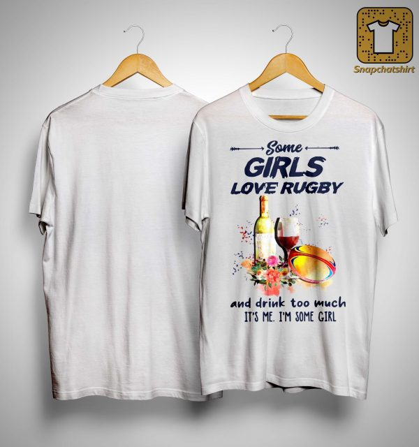 Some Girls Love Rugby And Drink Too Much It's Me Shirt