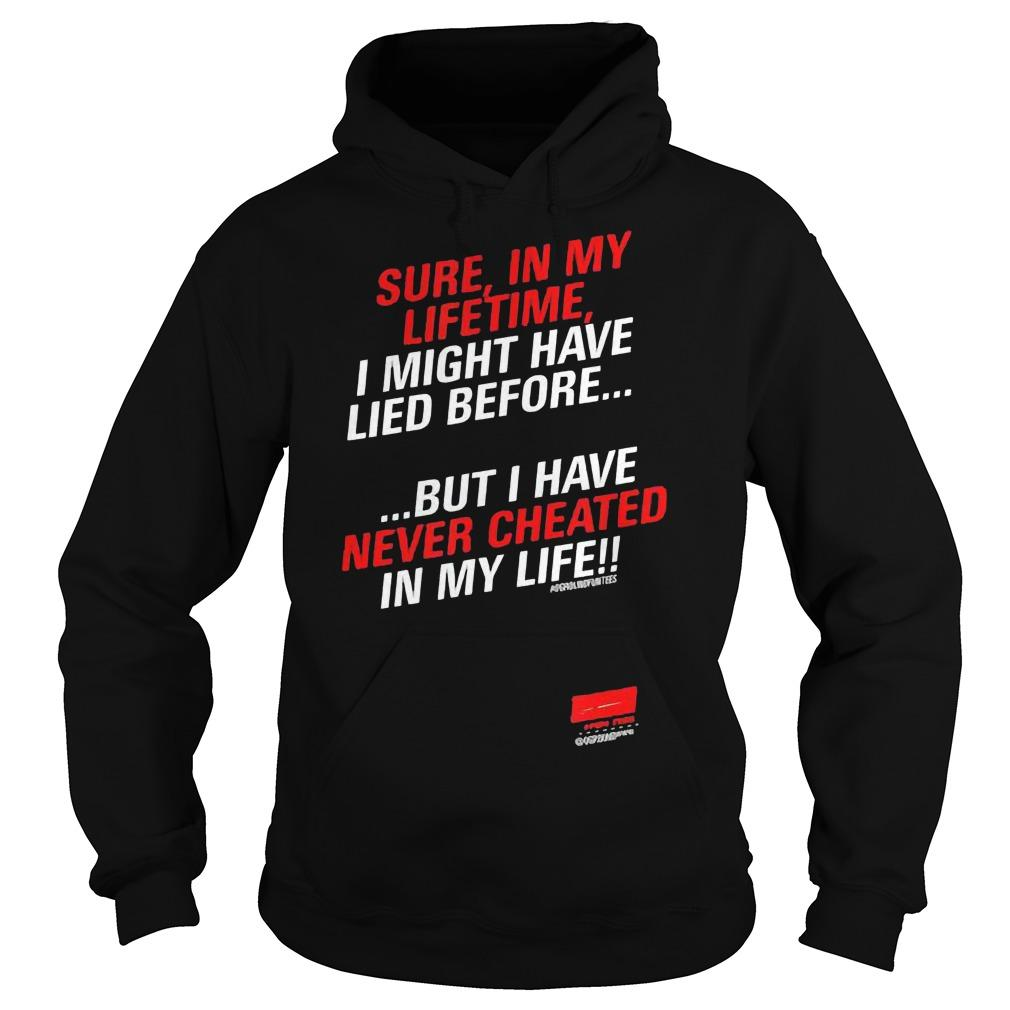 Sure In My Lifetime I Might Have Lied Before Never Cheated In My Life Hoodie
