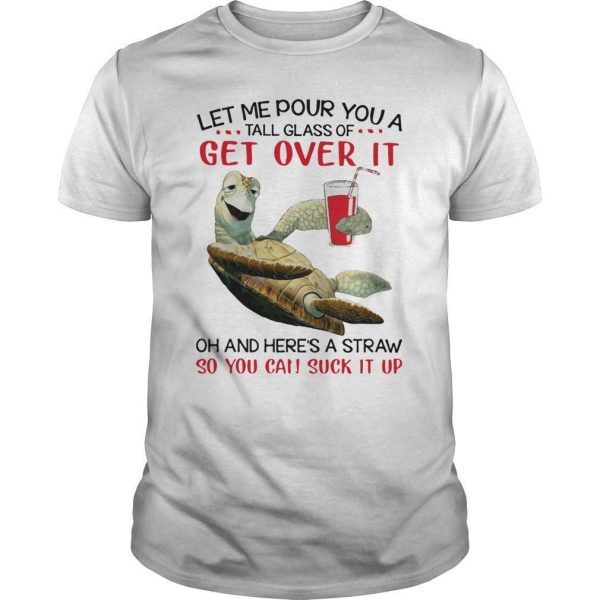 Turtles Let Me Pour You A Tall Glass Of Get Over It Oh And Here's A Straw Shirt