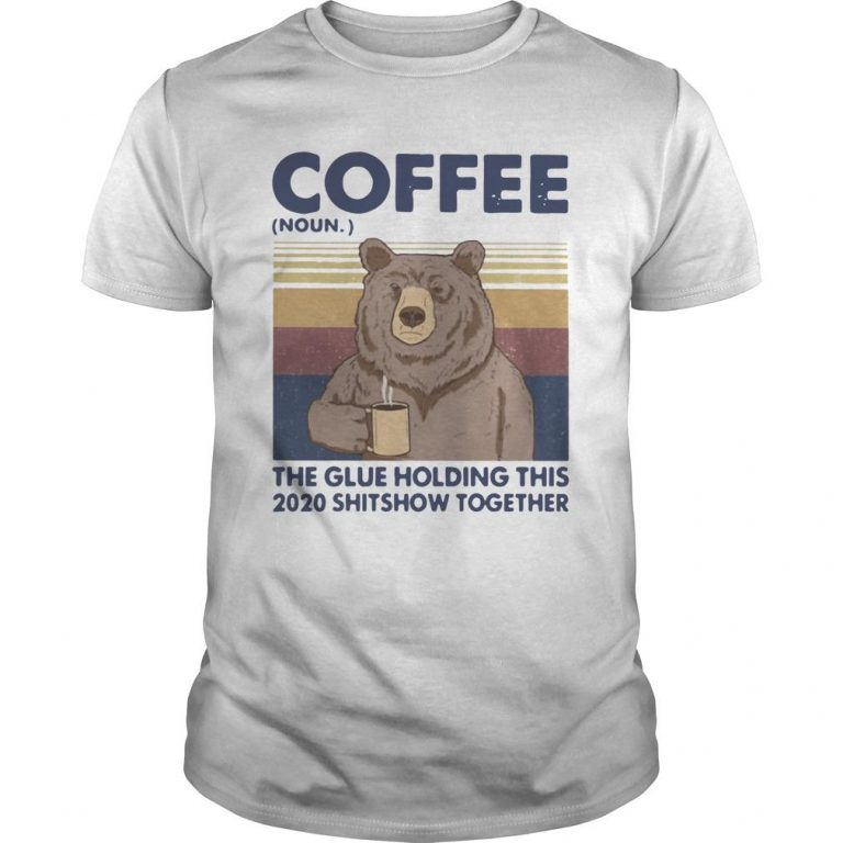 Vintage Bear Coffee The Glue Holding This 2020 Shitshow Together Shirt