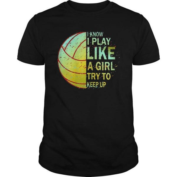 Volleyball I Know I Play Like A Girl Try To Keep Up Shirt