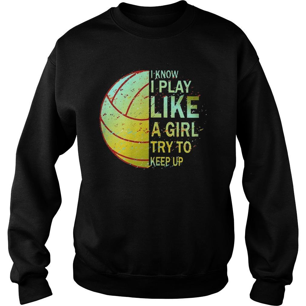 Volleyball I Know I Play Like A Girl Try To Keep Up Sweater