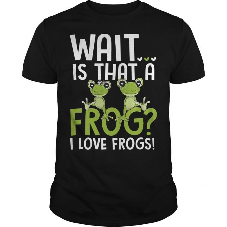 Wait Is That A Frog I Love Frogs Shirt