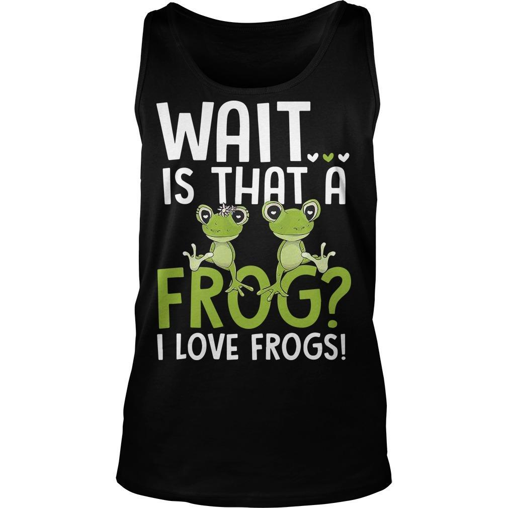 Wait Is That A Frog I Love Frogs Tank Top